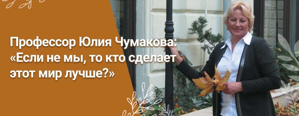 Профессор Юлия Чумакова: «Если не мы, то кто сделает этот мир лучше?»